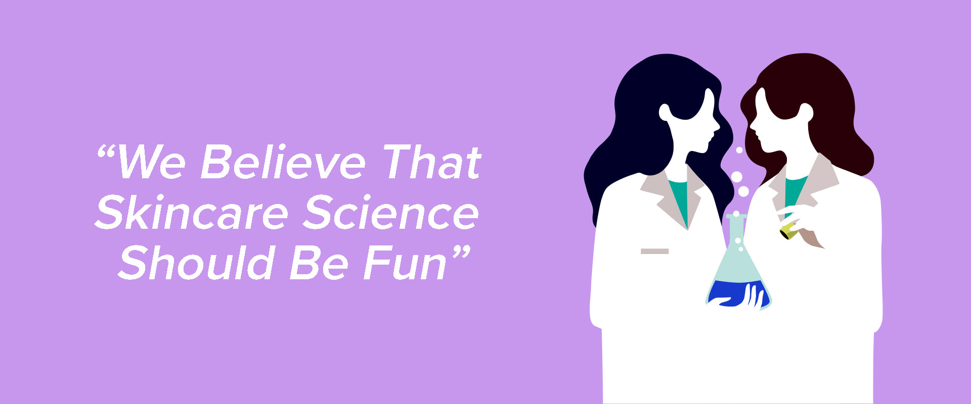 We believe that skincare science should be fun