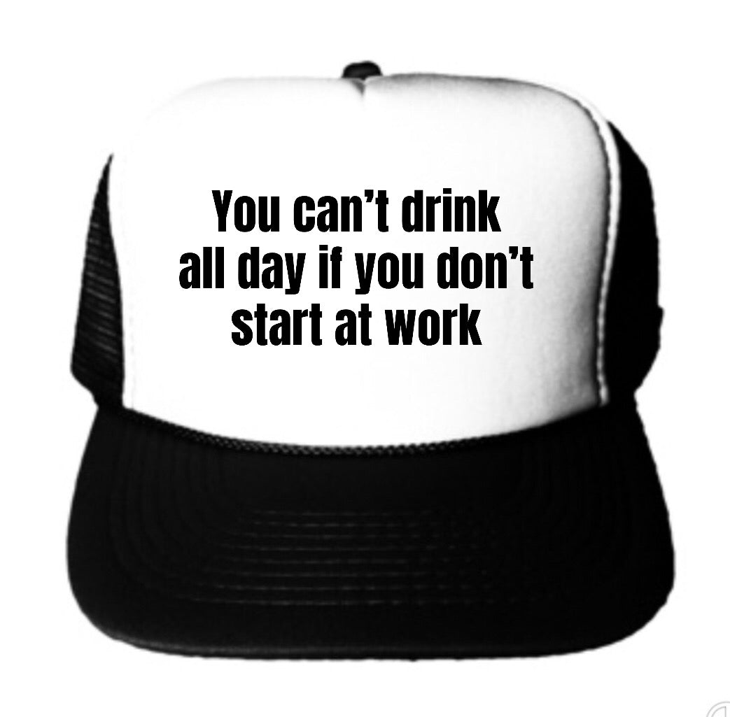 You Can't Drink All Day If You Don't Start At Work Trucker Hat
