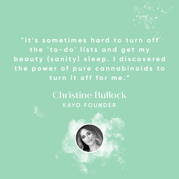 """It's sometimes hard to turn off the 'to-do' lists and get my beauty (sanity) sleep. I discovered the power of pure cannabinoids to turn it off for me."" CHRISTINE BULLOCK, KAYO FOUNDER"