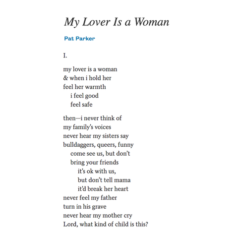 My Lover Is a Woman By Pat Parker my lover is a woman & when i hold her feel her warmth      i feel good      feel safethen—i never think of my family's voices never hear my sisters say bulldaggers, queers, funny      come see us, but don't      bring your friends           it's ok with us,           but don't tell mama           it'd break her heart never feel my father turn in his grave never hear my mother cry Lord, what kind of child is this?