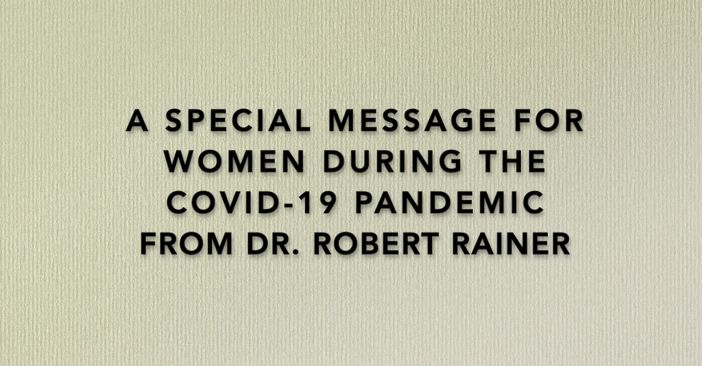 Video - A Special Message for Women During the Covid-19 Pandemic from Dr. Robert Rainer