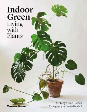 Indoor Green - Living with Plants by Bree Claffey