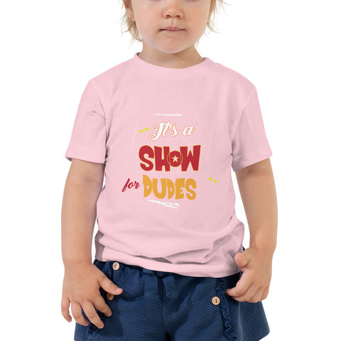 """It's a SHOW for DUDES"" Toddler Short Sleeve Tee"