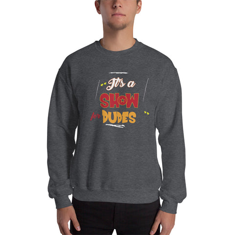"""It's a Show for DUDES"" Sweatshirt"