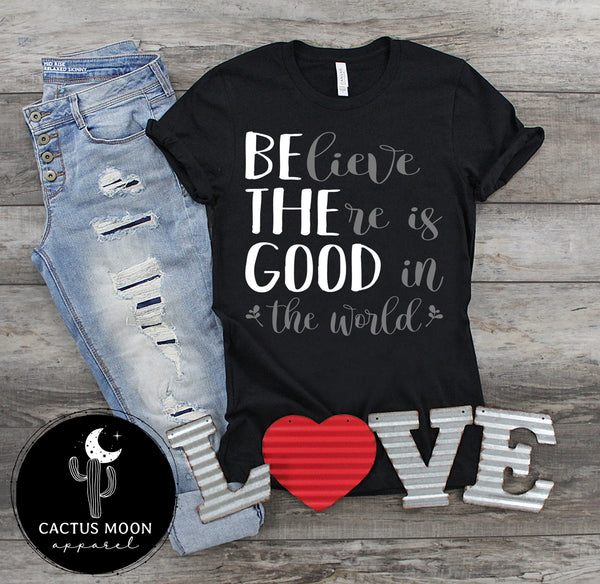 Believe There Is Good In The World Short Sleeve or Long Sleeve Unisex T-Shirt, Inspirational Be The Good Shirt