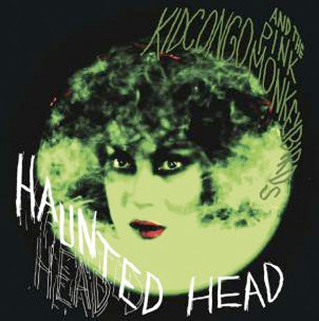 Kid Congo & The Pink Monkey Birds/Haunted Head