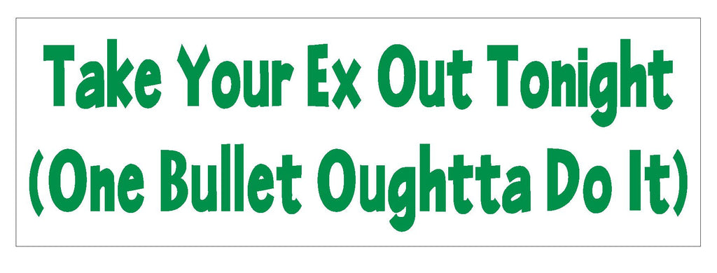 Take Your Ex Out Funny Bumper Sticker or Helmet Sticker D612 Gun Bullet - Winter Park Products