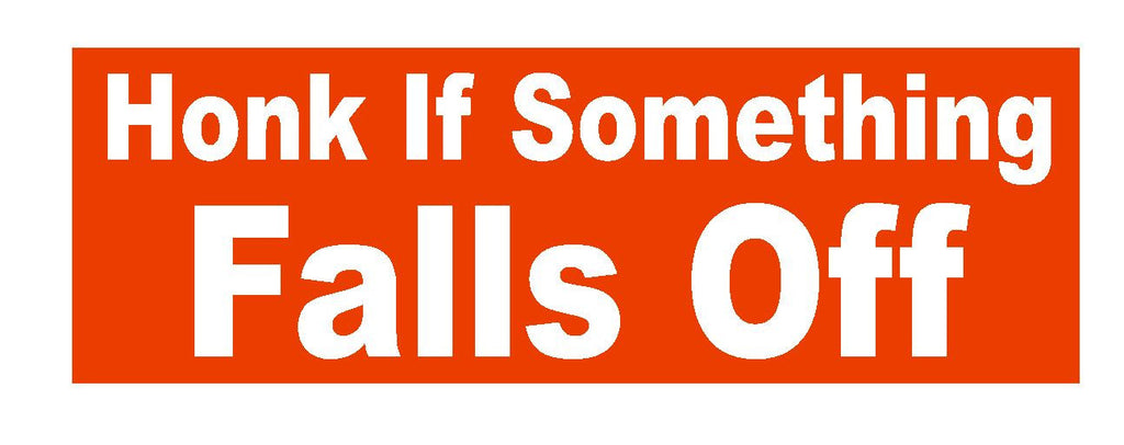 Honk If Something Falls Off Funny Bumper Sticker or Helmet Sticker D625