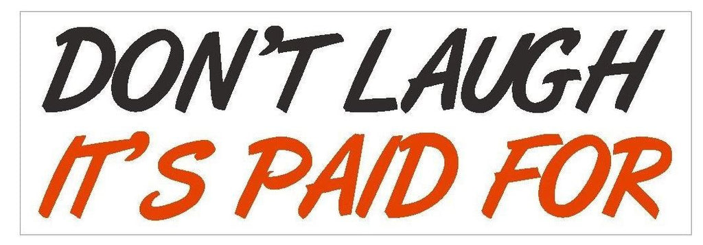 Dont Laugh Its Paid For Funny Bumper Sticker or Helmet Sticker D420 - Winter Park Products