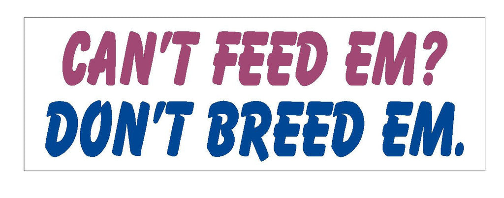 Can't Feed Em Don't Breed Em Funny Bumper Sticker or Helmet Sticker D621 - Winter Park Products