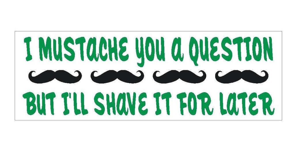 l Mustache ask you a question FUNNY Bumper Sticker or Helmet Sticker D283 - Winter Park Products