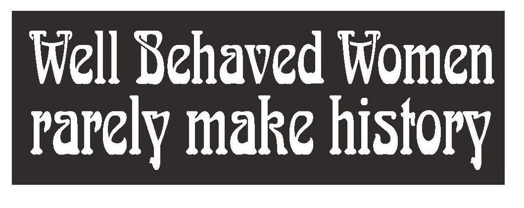 Well Behaved Women Rarely Make History Bumper Sticker or Helmet Sticker D375 - Winter Park Products