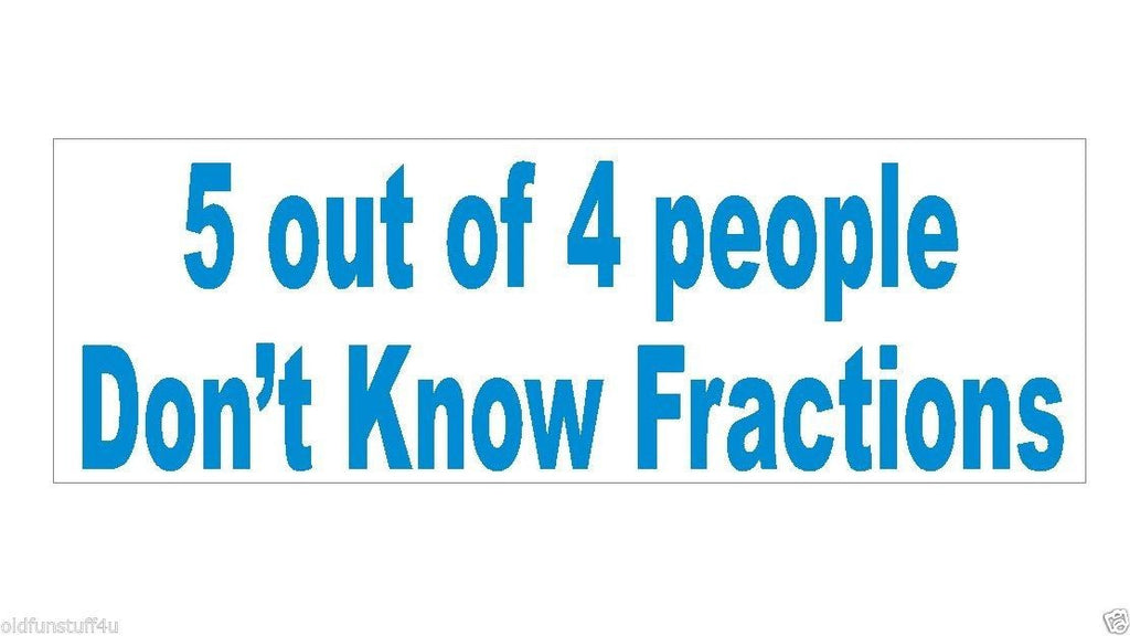 5 out of 4 People Dont know Fractions Bumper Sticker or Helmet Sticker D437 - Winter Park Products