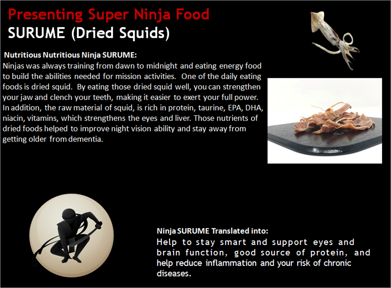 Nutritious Nutritious Ninja SURUME: Ninjas was always training from dawn to midnight and eating energy food to build the abilities needed for mission activities.  One of the daily eating foods is dried squid.  By eating those dried squid well, you can strengthen your jaw and clench your teeth, making it easier to exert your full power. In addition, the raw material of squid, is rich in protein, taurine, EPA, DHA, niacin, vitamins, which strengthens the eyes and liver. Those nutrients of dried foods helped to improve night vision ability and stay away from getting older from dementia