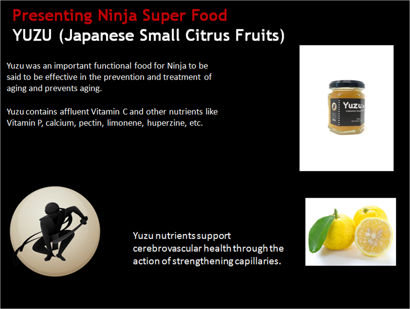Yuzu was an important functional food for Ninja to be  said to be effective in the prevention and treatment of aging and prevents aging. Yuzu contains affluent Vitamin C and other nutrients like Vitamin P, calcium, pectin, limonene, huperzine, etc.