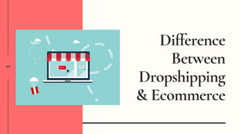 Difference Between Dropshipping & Ecommerce: What You Need To Know