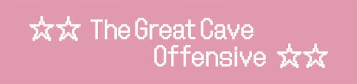 ☆☆ The Great Cave Offensive ☆☆