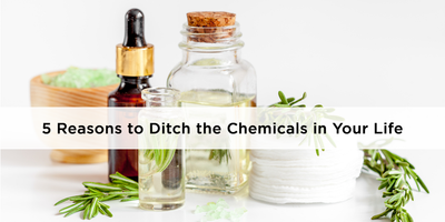 5 Reasons to Ditch the Chemicals in Your Life