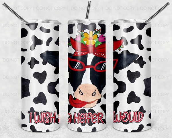 I Wish a Heifer Would Straight or Tapered 20 oz Skinny Tumbler Sublimation Transfer  GCW154
