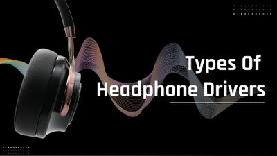 5 Types of Headphone Driver and Their Importance