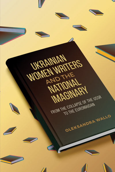 Ukrainian Women Writers and the National Imaginary - From the Collapse of the USSR to the Euromaidan