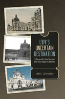 Lviv's Uncertain Destination - A City and Its Train Terminal from Franz Joseph I to Brezhnev