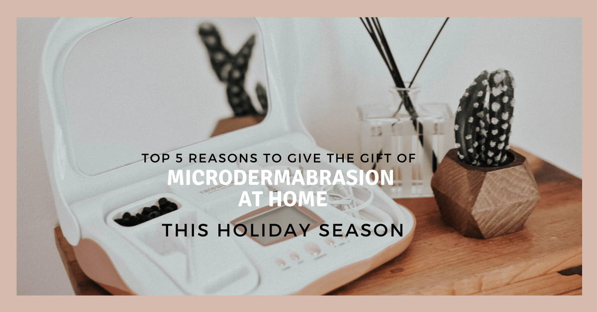 Top 5 Reasons to Give The Gift of Microdermabrasion At Home This Holiday Season