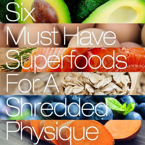 6 Must Have Superfoods For A Shredded Physique