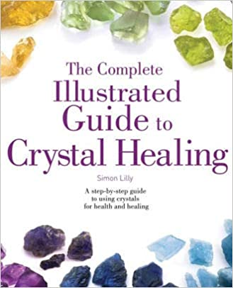The Complete Illustrated Guide to Crystal Healing by Simon Lilly