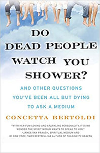 Do Dead People Watch You Shower? And Other Questions You've Been All But Dying To Ask A Medium by Concetta Bertold