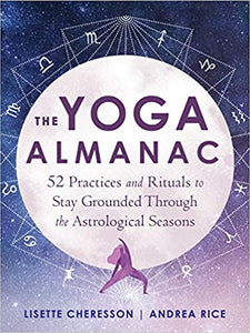 The Yoga Almanac: 52 Practices and Rituals to Stay Grounded Through the Astrological Seasons by Lisette Cheresson & Andrea Rice