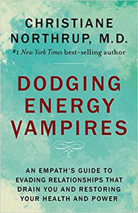 Dodging Energy Vampires: An Empath's Guide to Evading Relationships That Drain You and Restoring Your Health and Power by Christiane Northrup, M.D.
