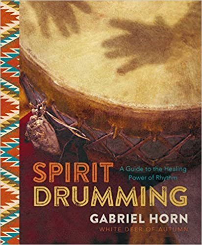 Spirit Drumming: A Guide to the Healing Power of Rhythm by Gabriel Horn White Deer of Autumn