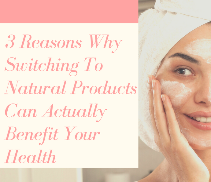 3 Reasons Why Switching To Natural Products Can Actually Benefit Your Health