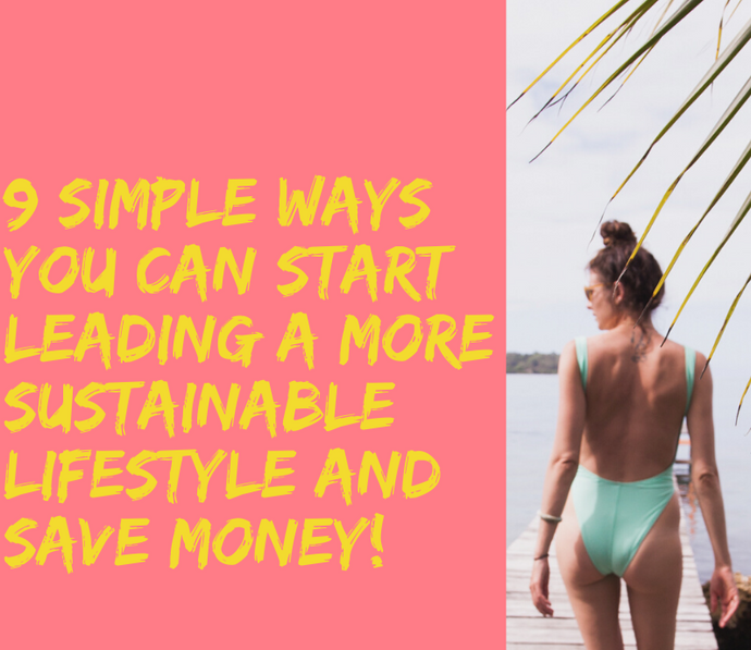 9 simple ways you can start leading a more sustainable lifestyle (and save money!)