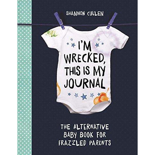 I'm Wrecked, This is My Journal: The Alternative Baby Record Book for Frazzled Parents - The Book Bundle