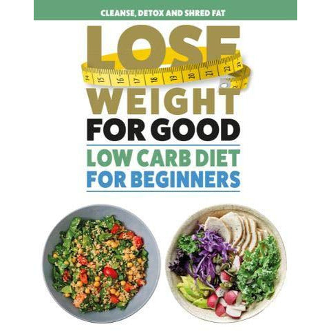 Lose Weight For Good: Low Carb Diet for Beginners: Cleanse, detox and shred fat - The Book Bundle