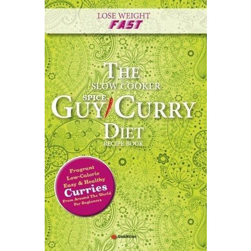 Lose Weight Fast The Slow Cooker Spice-Guy Curry Diet Recipe Book: Fragrant Low-Calorie Easy Healthy Curries From Around The World For Beginners - The Book Bundle