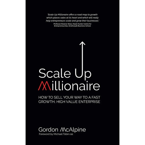 Scale Up Millionaire: How To Sell Your Way To A Fast Growth, High Value Enterprise - The Book Bundle