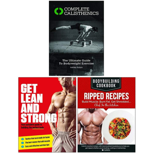 Complete Calisthenics, Get Lean And Strong, Bodybuilding Cookbook Ripped Recipes 3 Books Collection Set - The Book Bundle