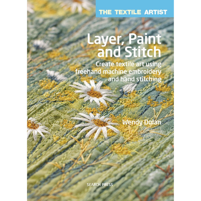 Layer, Paint and Stitch: Create Textile Art Using Freehand Machine Embroidery and Hand Stitching (The Textile Artist) - The Book Bundle