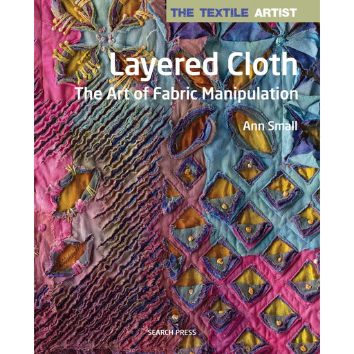The Textile Artist: Layered Cloth: The Art of Fabric Manipulation By Ann Small - The Book Bundle