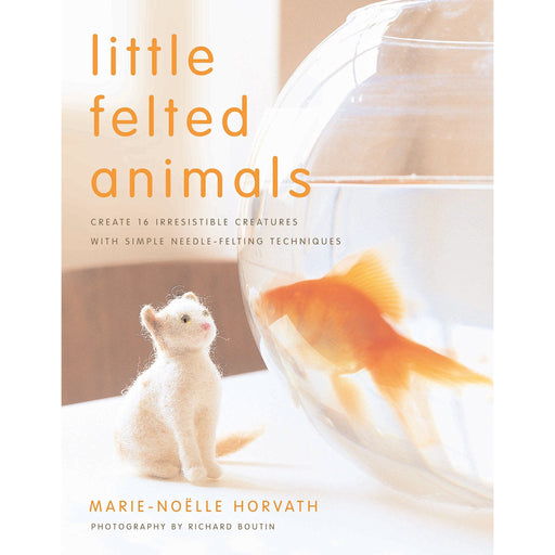 Little Felted Animals: Create 16 Irresistible Creatures with Simple Needle-felting Techniques - The Book Bundle