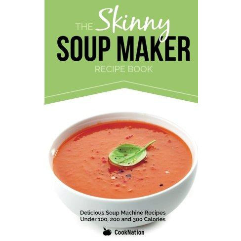 The Skinny Soup Maker Recipe Book: Delicious Low Calorie, Healthy and Simple Soup Machine Recipes Under 100, 200 and 300 Calories - The Book Bundle