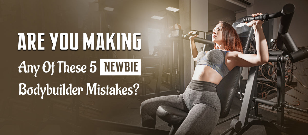 Are You Making Any Of These 5 Newbie Bodybuilder Mistakes?
