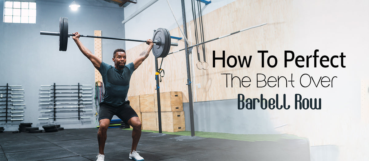 How To Perfect The Bent Over Barbell Row