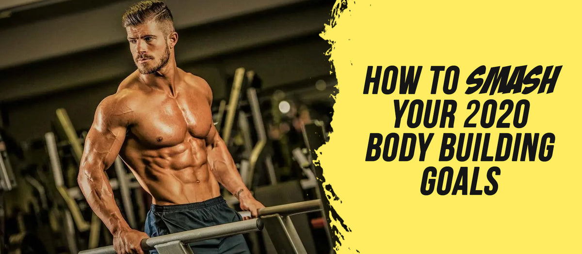 How To Smash Your 2020 Body Building Goals