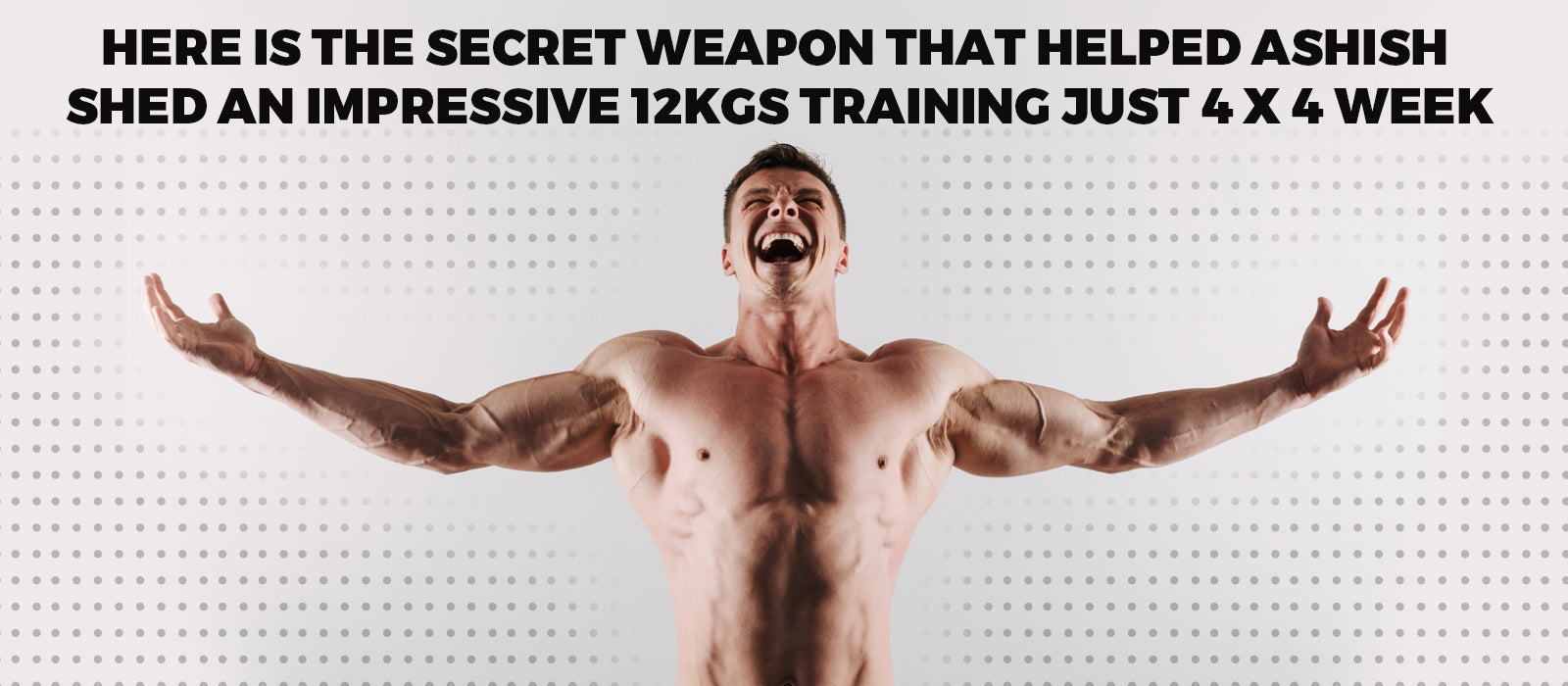 Here IS The Secret Weapon That Helped Ashish Shed An Impressive 12KGs Training Just 4 x 4 Week