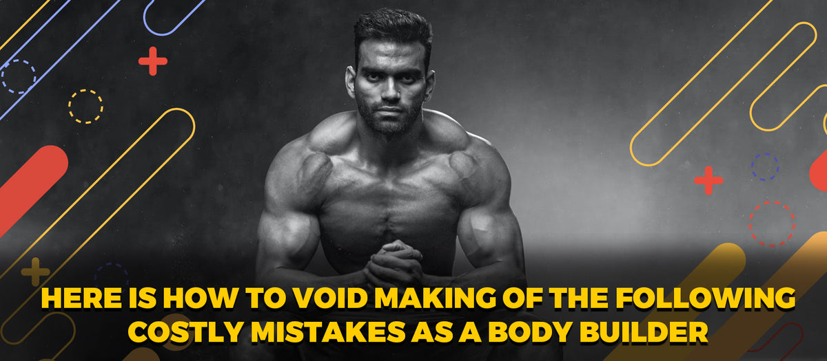 Here Is How To Avoid Making Of The Following Costly Mistakes As A Body Builder