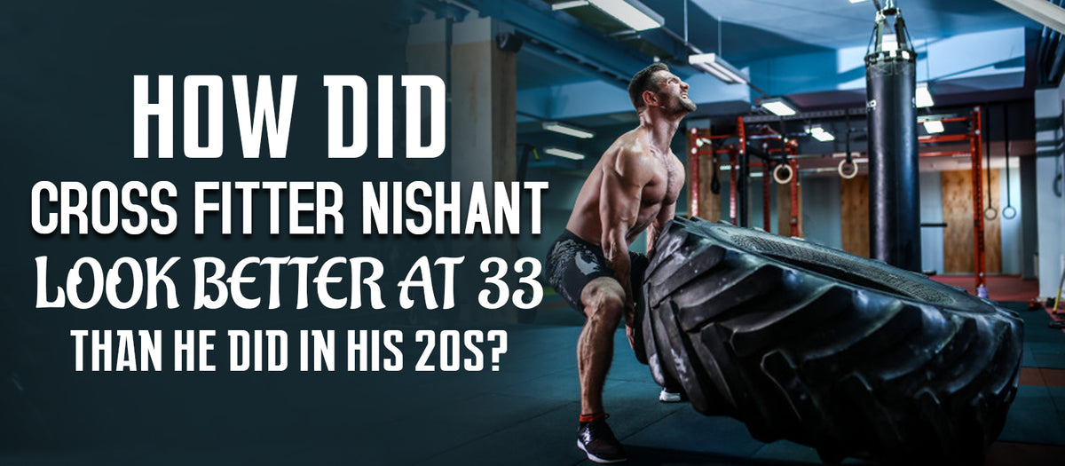 How Did Cross Fitter Nishant Look Better At 33 Than He Did In His 20s?